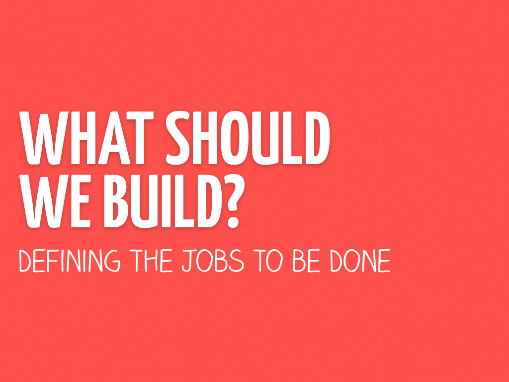 What Should We Build? Defining the Jobs to be Done Slide Cover